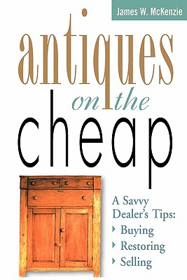 Antiques on the Cheap: A Savvy Dealer's Tips: Buying, Restoring, Selling, McKenzie, James W.