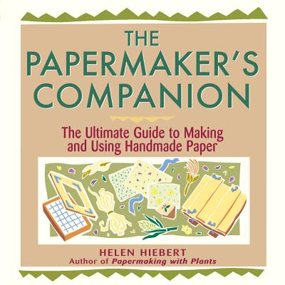 The Papermaker's Companion: The Ultimate Guide to Making and Using Handmade Paper, Hiebert, Helen