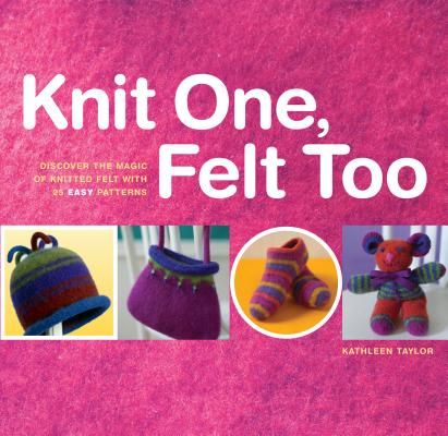 Knit One, Felt Too: Discover the magic of knitted felt with 25 easy patterns, Kathleen Taylor