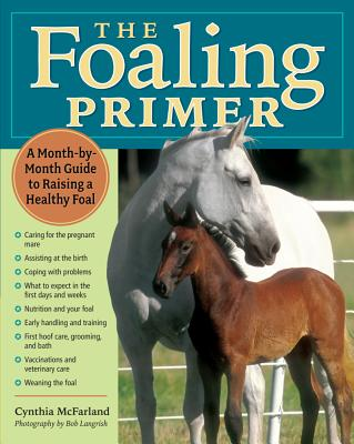 The Foaling Primer: A Month-by-Month Guide to Raising a Healthy Foal, Cynthia McFarland