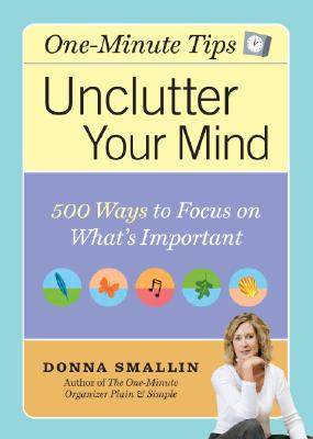 One-Minute Tips Unclutter Your Mind: 500 Tips for Focusing on What's Important, Donna Smallin