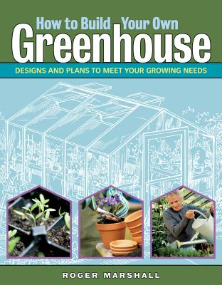 Image for How to Build Your Own Greenhouse: Designs and Plans to Meet Your Growing Needs