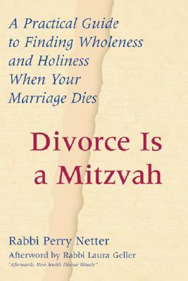 Divorce Is a Mitzvah: A Practical Guide to Finding Wholeness and Holiness When Your Marriage Dies, Netter, Rabbi Perry