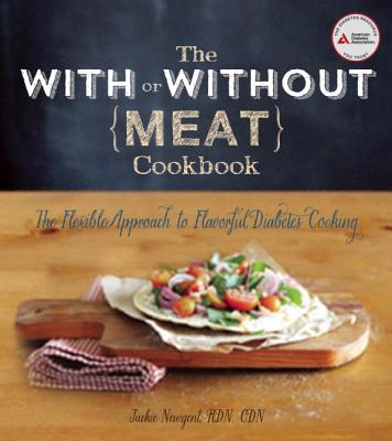 The With or Without Meat Cookbook: The Flexible Approach to Flavorful Diabetes Cooking, Newgent R.D., Jackie