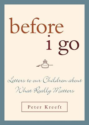 Before I Go: Letters to Our Children About What Really Matters, Peter Kreeft