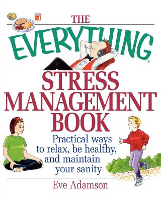 The Everything Stress Management Book: Practical Ways to Relax, Be Healthy, and Maintain Your Sanity, Adamson, Eve