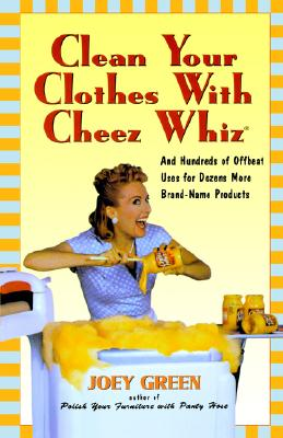 Image for Clean Your Clothes with Cheez Whiz: And Hundreds of Offbeat Uses for Dozens More Brand-Name Products