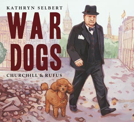 "War Dogs: Churchill and Rufus, ""Selbert, Kathryn"""