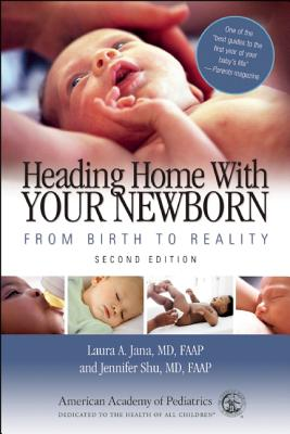 Heading Home with Your Newborn: From Birth to Reality, Laura A. Jana MD  FAAP, Jennifer Shu MD  FAAP
