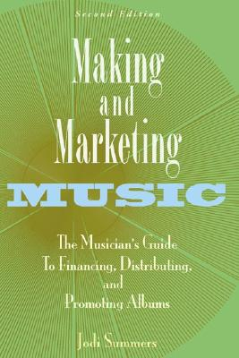 Making and Marketing Music: The Musician's Guide to Financing, Distributing, and Promoting Albums, Summers, Jodi