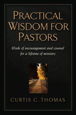Practical Wisdom for Pastors: Words of Encouragement and Counsel for a Lifetime of Ministry, Curtis C. Thomas