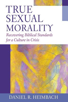 Image for True Sexual Morality: Recovering Biblical Standards for a Culture in Crisis