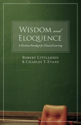 Wisdom and Eloquence: A Christian Paradigm for Classical Learning, ROBERT LITTLEJOHN, CHARLES T. EVANS