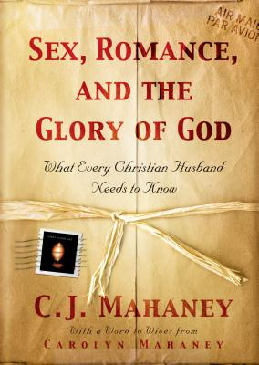 Sex, Romance, and the Glory of God: What Every Christian Husband Needs to Know, C. J. Mahaney