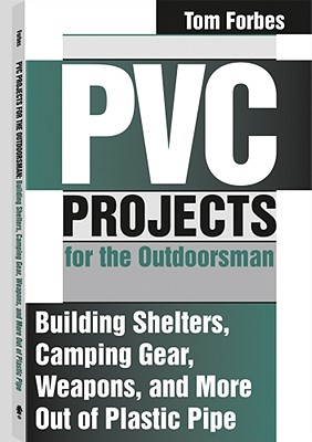Image for PVC Projects for the Outdoorsman : Building Shelters, Camping Gear, Weapons and More Out of Plastic Pipe