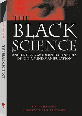 Black Science : Ancient and Modern Techniques of Ninja Mind Manipulation, Lung, Haha; Prowant, Christopher B.