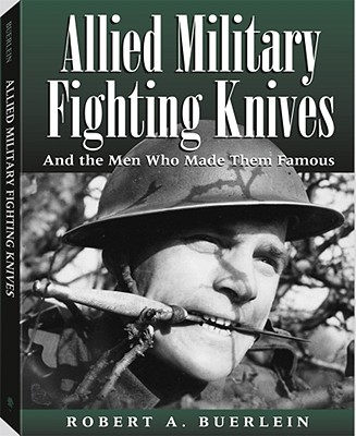 Allied Military Fighting Knives and the Men Who Made Them Famous, Buerlein, Robert A.