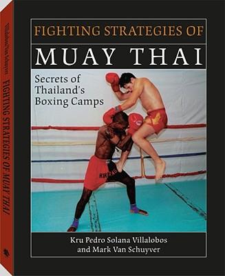 Fighting Strategies Of Muay Thai: Secrets of Thailand's Boxing Camps, Mark Van Schuyver; Pedro Solana Villalobos