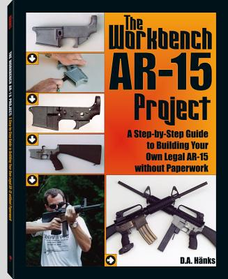 The Workbench AR-15 Project: A Step-by-Step Guide to Building Your Own Legal AR-15 Without Paperwork, Hanks, D.A.