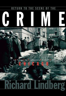 Return to the Scene of the Crime: A Guide to Infamous Places in Chicago, Lindberg, Richard