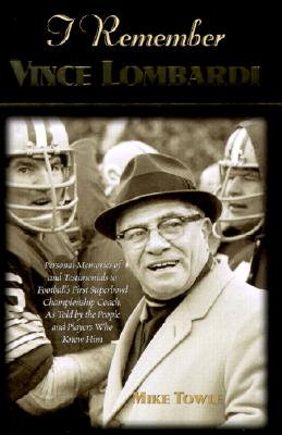 Image for I Remember Vince Lombardi: Personal Memories of and Testimonials to Football's First Super Bowl Championship Coach, as Told by the People and Players Who Knew Him