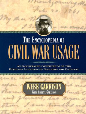 The Encyclopedia of Civil War Usage: An Illustrated Compendium of the Everyday Language of Soldiers and Civilians, Webb B. Garrison, Cheryl Garrison