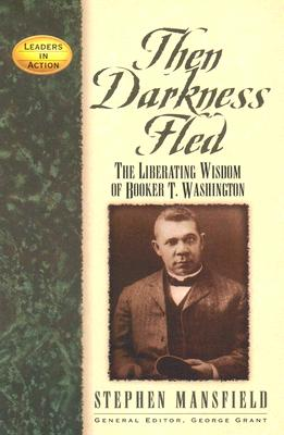 Image for Then Darkness Fled: The Liberating Wisdom of Booker T. Washington (Leaders in Action Series)