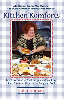 Kitchen Komforts : Fabulous Comfort Food Recipes and Inspiring Short Stories to Nourish the Body and Soul, LULU ROMAN