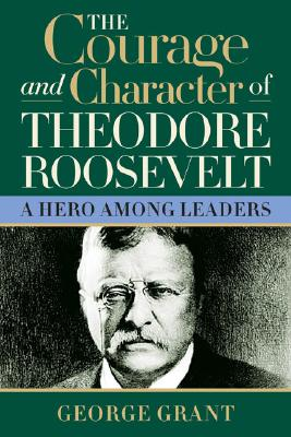 The Courage And Character Of Theodore Roosevelt: A Hero Among Leaders, George Grant