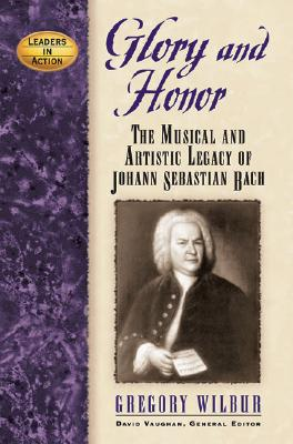 Glory and Honor: The Music and Artistic Legacy of Johann Sebastian Bach (Leaders in Action), Gregory Wilbur