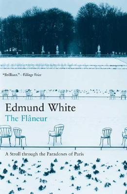 The Flaneur: A Stroll through the Paradoxes of Paris, White, Edmund