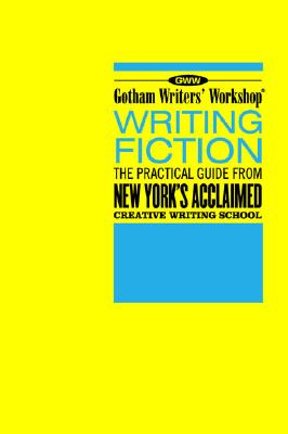 Writing Fiction: The Practical Guide from New York's Acclaimed Creative Writing School, Gotham Writers' Workshop