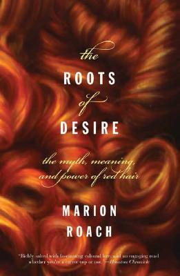 Roots of Desire : The Myth, Meaning, And Sexual Power of Red Hair, MARION ROACH