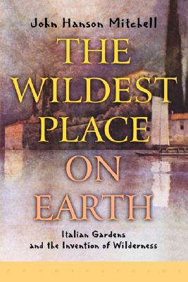 The Wildest Place on Earth: Italian Gardens and the Invention of Wilderness, Mitchell, John Hanson
