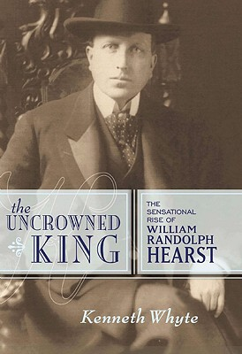 Image for The Uncrowned King: The Sensational Rise of William Randolph Hearst