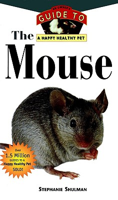 The Mouse : an Owners Guide to a Happy Healthy Pet, Stephanie Shulman