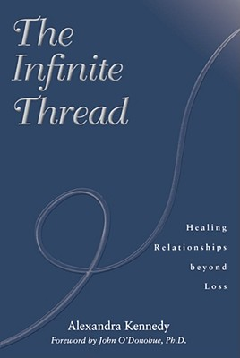 Infinite Thread : Healing Relationships Beyond Loss, ALEXANDRA KENNEDY, JOHN O'DONOHUE