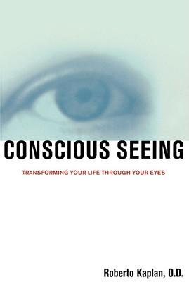 Conscious Seeing: Transforming Your Life through Your Eyes, Kaplan, Roberto; Kaplan, O.D., M.Ed., Roberto
