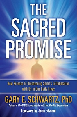 The Sacred Promise: How Science Is Discovering Spirit's Collaboration with Us in Our Daily Lives, Gary E. Schwartz