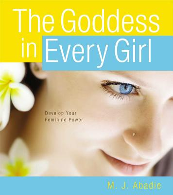 Image for The Goddess in Every Girl: Develop Your Feminine Power
