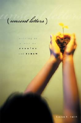 Unsent Letters : Writing As a Way to Resolve and Renew, Smith, Lauren B.