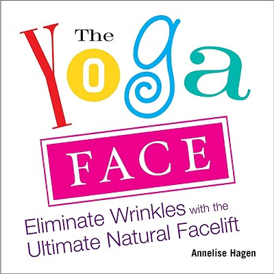 The Yoga Face: Eliminate Wrinkles with the Ultimate Natural Facelift, Annelise Hagen