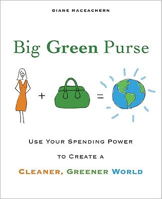 Big Green Purse: Use Your Spending Power to Create a Cleaner, Greener World, Diane MacEachern