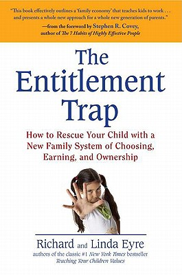 The Entitlement Trap: How to Rescue Your Child with a New Family System of Choosing, Earning, and Ownership, Richard Eyre, Linda Eyre