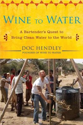 Wine to Water: A Bartender's Quest to Bring Clean Water to the World, Hendley, Doc