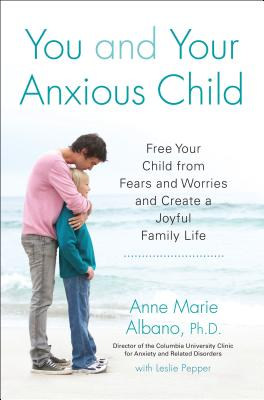 You and Your Anxious Child: Free Your Child from Fears and Worries and Create a Joyful Family Life (Lynn Sonberg Book), Albano, Anne Marie; Pepper, Leslie