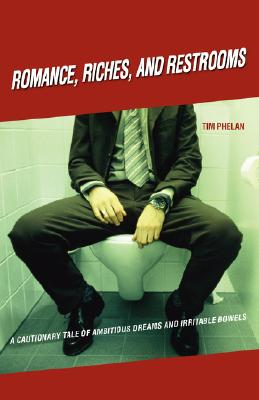 Romance, Riches, and Restrooms: A Cautionary Tale of Ambitious Dreams and Irritable Bowels, Phelan, Tim