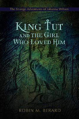 King Tut and the Girl Who Loved Him: The Strange Adventures of Johanna Wilson, Berard, Robin
