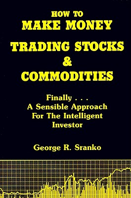 How to Make Money Trading Stocks and Commodities: Finally...A Sensible Approach for the Intelligent Investor, Sranko, George
