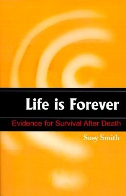 Life is Forever: Evidence for Survival After Death, Susy Smith